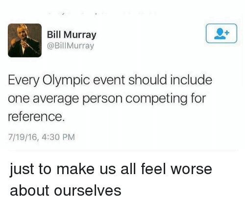 Bill Murray: Bill Murray  @BillMurray  Every Olympic event should include  one average person competing for  reference.  7/19/16, 4:30 PM just to make us all feel worse about ourselves