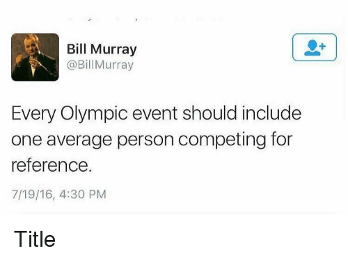 olympic: Bill Murray  @BillMurray  Every Olympic event should include  one average person competing for  reference.  7/19/16, 4:30 PM Title