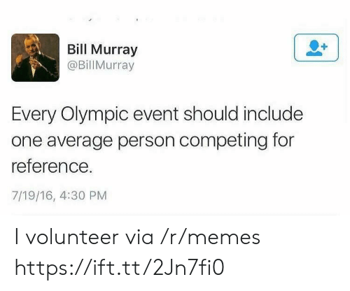 olympic: Bill Murray  @BillMurray  Every Olympic event should include  one average person competing for  reference.  7/19/16, 4:30 PM I volunteer via /r/memes https://ift.tt/2Jn7fi0
