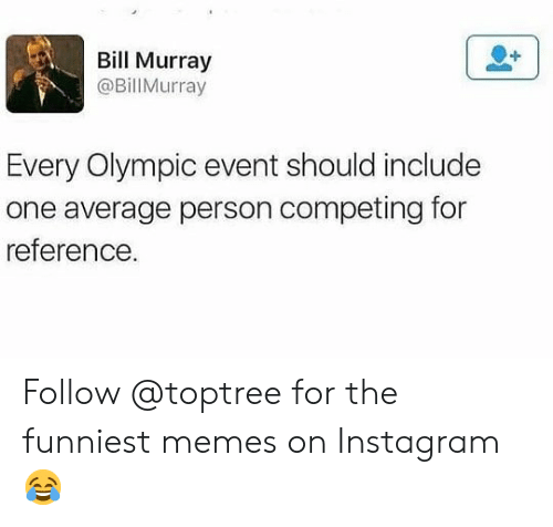 olympic: Bill Murray  @BillMurray  Every Olympic event should include  one average person competing for  reference Follow @toptree for the funniest memes on Instagram 😂