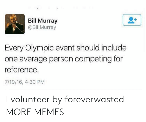 olympic: Bill Murray  @BillMurray  Every Olympic event should include  one average person competing for  reference.  7/19/16, 4:30 PM I volunteer by foreverwasted MORE MEMES