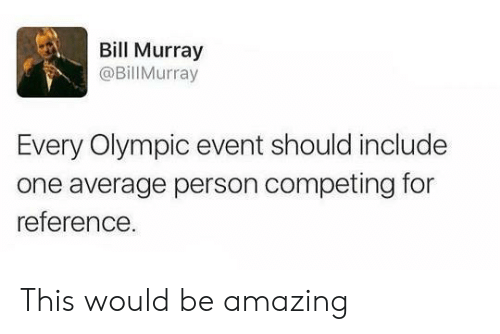 Bill Murray: Bill Murray  @BillMurray  Every Olympic event should include  one average person competing for  reference This would be amazing