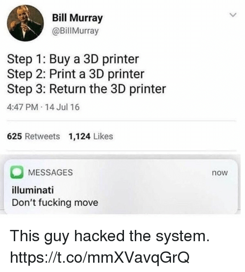 Fucking, Funny, and Illuminati: Bill Murray  @BillMurray  Step 1: Buy a 3D printer  Step 2: Print a 3D printer  Step 3: Return the 3D printer  4:47 PM - 14 Jul 16  625 Retweets 1,124 Likes  O MESSAGES  illuminati  Don't fucking move  now This guy hacked the system. https://t.co/mmXVavqGrQ