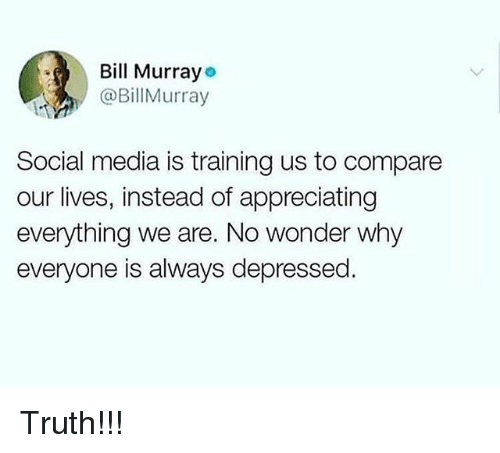 Memes, Social Media, and Truth: Bill Murrayo  @BillMurray  Social media is training us to compare  our lives, instead of appreciating  everything we are. No wonder why  everyone is always depressed. Truth!!!
