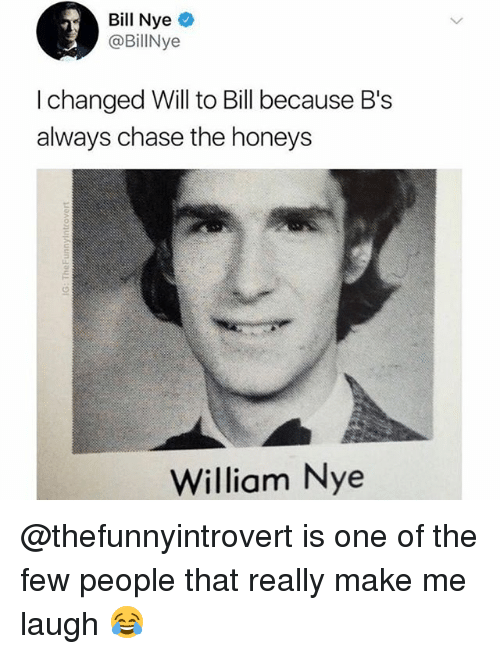 Bill Nye, Memes, and Chase: Bill Nye  @BillNye  I changed Will to Bill because B's  always chase the honeys  William Nye @thefunnyintrovert is one of the few people that really make me laugh 😂