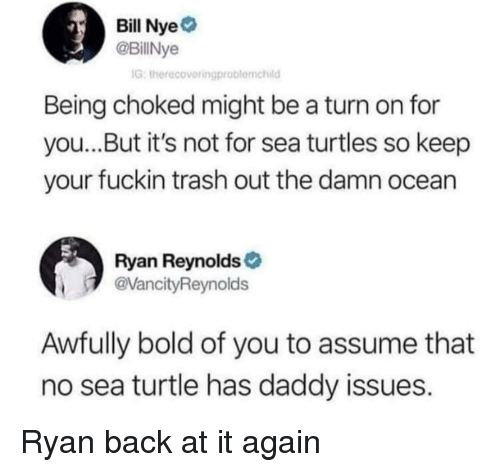 Bill Nye, Trash, and Ryan Reynolds: Bill Nye  @BillNye  IG, therecovetingproblemchild  Being choked might be a turn on for  you...But it's not for sea turtles so keep  your fuckin trash out the damn ocean  Ryan Reynolds  VancityReynolds  Awfully bold of you to assume that  no sea turtle has daddy issues. Ryan back at it again