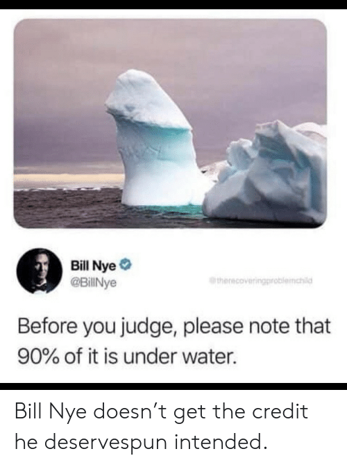intended: Bill Nye #  @BillNye  therecoveringproblemchild  Before you judge, please note that  90% of it is under water. Bill Nye doesn't get the credit he deservespun intended.