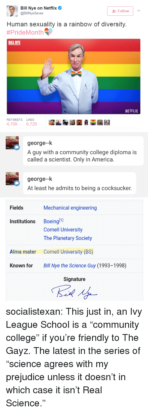 "America, Bill Nye, and College: Bill Nye on Netflix  @BillNyeSaves  Follow  Human sexuality is a rainbow of diversity.  #PrideMonth ﹃  BİLL  INYE  NETFLIX  RETWEETS LIKES  4,7099,720   george--k  A guy with a community college diploma is  called a scientist. Only in America.  george--k  At least he admits to being a cocksucker.   Fields  Mechanical engineering  Institutions Boeingl  Cornell University  The Planetary Society  Cornell University (BS)  Bill Nye the Science Guy (1993-1998)  Alma mater  Known for  Signature socialistexan: This just in, an Ivy League School is a ""community college"" if you're friendly to The Gayz.  The latest in the series of ""science agrees with my prejudice unless it doesn't in which case it isn't Real Science."""