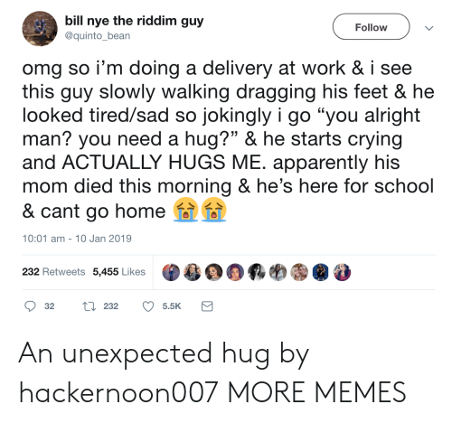 "Apparently, Bill Nye, and Crying: bill nye the riddim guy  Follow  @quinto_bean  omg so i'm doing a delivery at work & i see  this guy slowly walking dragging his feet & he  looked tired/sad so jokingly i go ""you alright  man? you need a hug?"" & he starts crying  and ACTUALLY HUGS ME. apparently his  mom died this morning & he's here for school  & cant go home  10:01 am 10 Jan 2019  232 Retweets 5,455 Likes  L 232  32  5.5K An unexpected hug by hackernoon007 MORE MEMES"