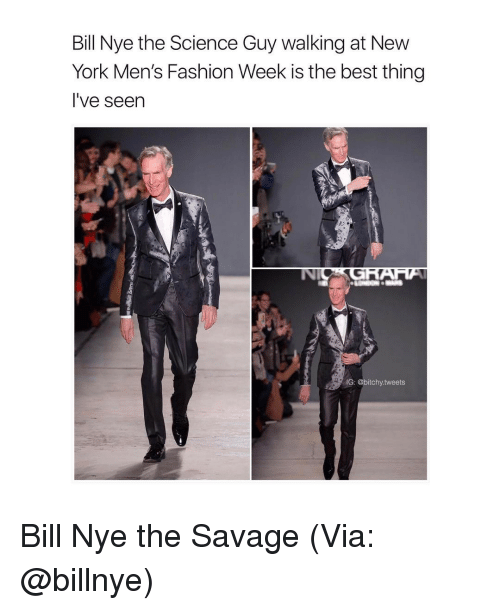 Bitchi: Bill Nye the Science Guy walking at New  York Men's Fashion Week is the best thing  I've seen  G: @bitchy tweets Bill Nye the Savage (Via: @billnye)
