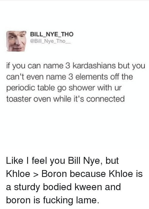Go Shower: BILL NYE THO  @Bill Nye Tho  if you can name 3 kardashians but you  can't even name 3 elements off the  periodic table go shower with ur  toaster oven while it's connected Like I feel you Bill Nye, but Khloe > Boron because Khloe is a sturdy bodied kween and boron is fucking lame.