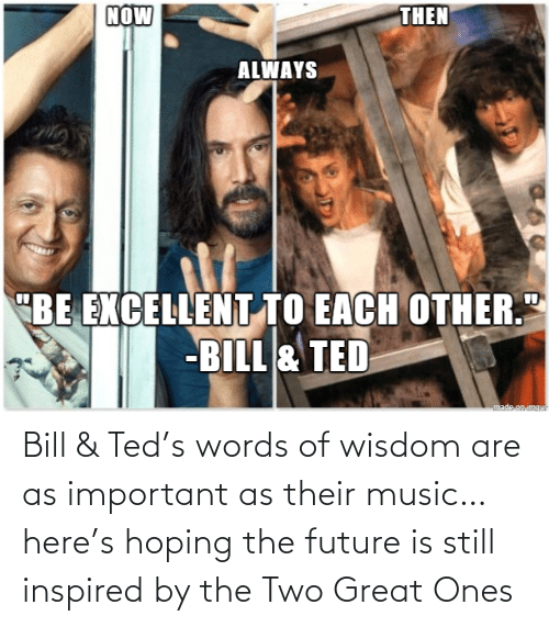 words: Bill & Ted's words of wisdom are as important as their music… here's hoping the future is still inspired by the Two Great Ones
