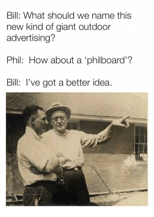 Ive Got A Better Idea: Bill: What should we name this  new kind of giant outdoor  advertising?  Phil: How about a 'philboard'?  Bill: I've got a better idea
