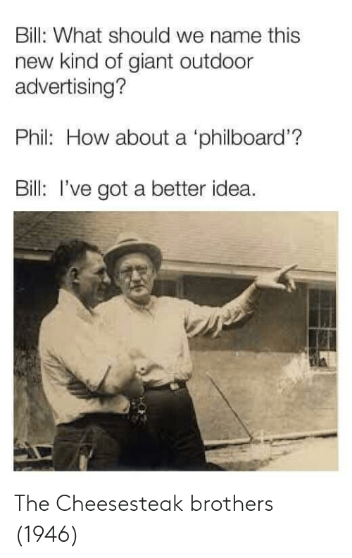 Ive Got A Better Idea: Bill: What should we name this  new kind of giant outdoor  advertising?  Phil: How about a 'philboard'?  Bill: I've got a better idea. The Cheesesteak brothers (1946)