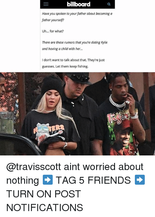Billboard, Dating, and Friends: billboard  Have you spoken to your father about becoming a  father yourself?  Uh... for what?  There are these rumors that you're dating Kylie  and having a child with her.  ..  I don't want to talk about that. They're just  guesses. Let them keep fishing.  R3 @travisscott aint worried about nothing ➡️ TAG 5 FRIENDS ➡️ TURN ON POST NOTIFICATIONS