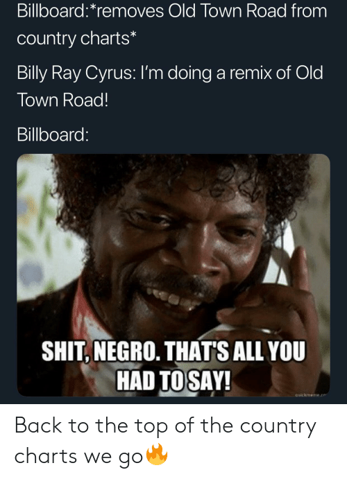 Billboard, Shit, and Old: Billboard:*removes Old Town Road from  country charts*  Billy Ray Cyrus: I'm doing a remix of Old  Town Road!  Billboard:  SHIT, NEGRO. THAT'S ALL YOU  HAD TOSAY!  auickmeme.e Back to the top of the country charts we go🔥