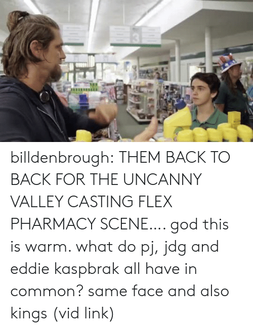 And Also: billdenbrough: THEM BACK TO BACK FOR THE UNCANNY VALLEY CASTING FLEX PHARMACY SCENE…. god this is warm. what do pj, jdg and eddie kaspbrak all have in common? same face and also kings (vid link)