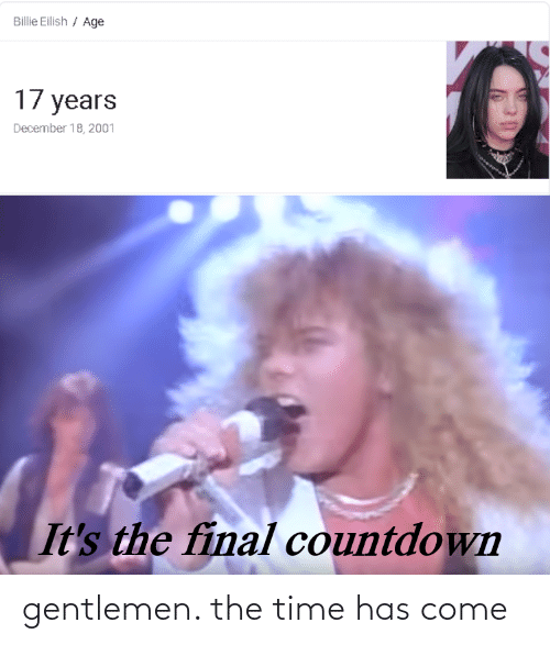 the final countdown: Billie Eilish / Age  17 years  December 18, 2001  It's the final countdown gentlemen. the time has come