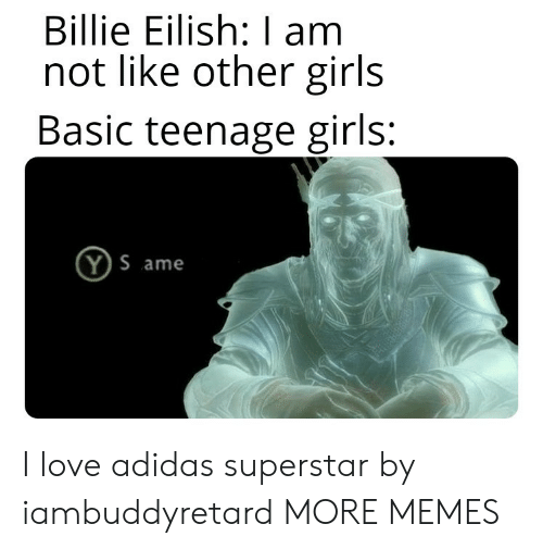 Adidas, Dank, and Girls: Billie Eilish: I am  not like other girls  Basic teenage girls:  Y S ame I love adidas superstar by iambuddyretard MORE MEMES