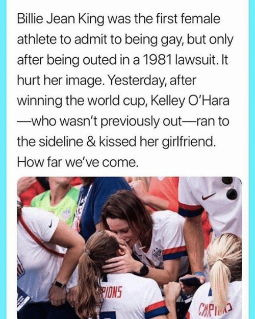 Previously: Billie Jean King was the first female  athlete to admit to being gay, but only  after being outed in a 1981 lawsuit. It  hurt her image. Yesterday, after  winning the world cup, Kelley O'Hara  who wasn't previously out-ran to  the sideline & kissed her girlfriend.  How far we've come.  PIONS  CAPID