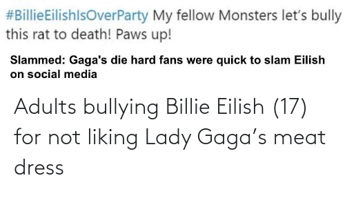 Lady Gaga:  #BillieEilishlsOverParty My fellow Monsters let's bully  this rat to death! Paws up!  Slammed: Gaga's die hard fans were quick to slam Eilish  on social media Adults bullying Billie Eilish (17) for not liking Lady Gaga's meat dress