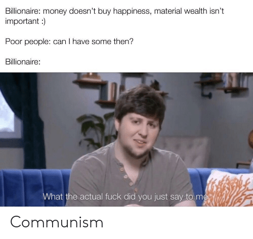 Money, Fuck, and Communism: Billionaire: money doesn't buy happiness, material wealth isn't  important )  Poor people: can I have some then?  Billionaire:  What the actual fuck did you just say to me Communism