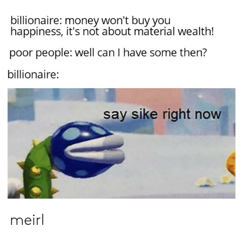 Money, Happiness, and MeIRL: billionaire: money won't buy you  happiness, it's not about material wealth!  poor people: well can I have some then?  billionaire:  say sike right now meirl