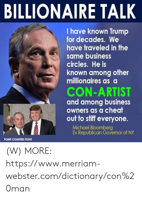 Business, Dictionary, and Michael: BILLIONAIRE TALK  I have known Trump  for decades. We  have traveled in the  same business  circles. He is  known among other  millionaires as a  CON-ARTIST  and among business  owners as a cheat  out to stiff everyone.  Michael Bloomberg  Ex Republican Governor of NY  POINT COUNTER POINT (W)  MORE: https://www.merriam-webster.com/dictionary/con%20man