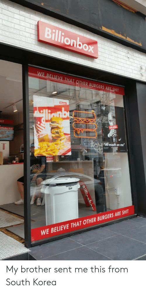 """South Korea: Billionbox  WE BELIEVE THAT OTHER BURGERS ARE SHIT  শ  RAB  llenby  HIT  Billionbox  onbex Pak  """"All mouth on me""""  T  nbox  AEKO  WE BELIEVE THAT OTHER BURGERS ARE SHIT  D:11: L My brother sent me this from South Korea"""