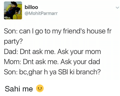 Dad Son: billoo  @Mohit Parmarr  Son: can go to my friend's house fr  party?  Dad: Dnt ask me. Ask your mom  Mom: Dnt ask me. Ask your dad  Son: bc, ghar hya SBI ki branch? Sahi me 😐