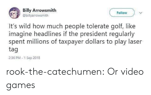 Tumblr, Video Games, and Blog: Billy Arrowsmith  Follow  @billyarrowsmith  It's wild how much people tolerate golf, like  imagine headlines if the president regularly  spent millions of taxpayer dollars to play laser  tag  2:36 PM 1 Sep 2018 rook-the-catechumen:  Or video games