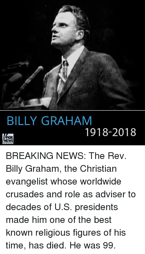Memes, News, and Best: BILLY GRAHAM  1918-2018  FOX  NEWS BREAKING NEWS: The Rev. Billy Graham, the Christian evangelist whose worldwide crusades and role as adviser to decades of U.S. presidents made him one of the best known religious figures of his time, has died. He was 99.
