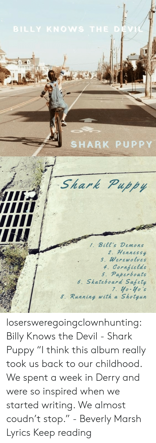 "Shark: BILLY KNOWS THE DEVIL  SHARK PUPPY   Shark Puppy  1. Bill's Demons  2. Hennessy  3. Werewolves  4. Cornficlds  5. Paperboats  6. Skateboard Safety  7. yo-yo's  Shotgun  8. Running with a losersweregoingclownhunting:  Billy Knows the Devil - Shark Puppy ""I think this album really took us back to our childhood. We spent a week in Derry and were so inspired when we started writing. We almost coudn't stop."" - Beverly Marsh  Lyrics Keep reading"