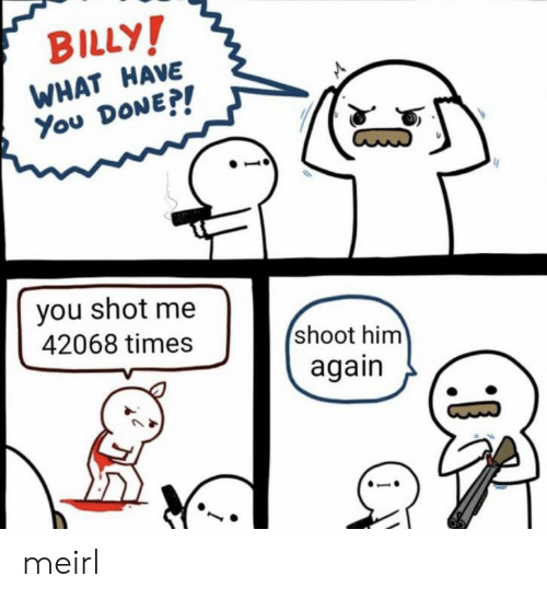 What Have You: BILLY!  WHAT HAVE  You DONE?!  you shot me  42068 times  shoot him  again meirl