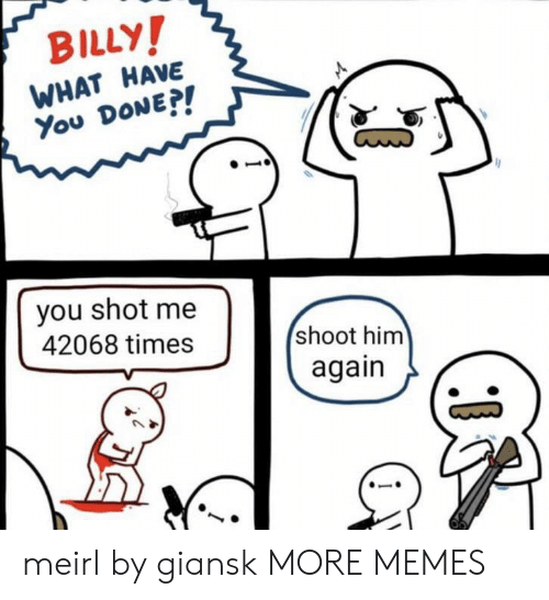 What Have You: BILLY!  WHAT HAVE  You DONE?!  you shot me  42068 times  shoot him  again meirl by giansk MORE MEMES