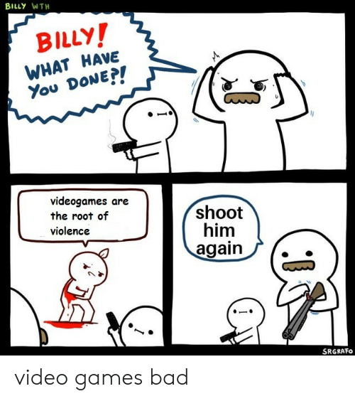 What Have You: BILLY WTH  BILLY!  WHAT HAVE  You DONE?!  videogames are  the root of  violence  shoot  him  again  SRGRAFO video games bad