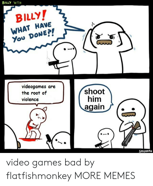 What Have You: BILLY WTH  BILLY!  WHAT HAVE  You DONE?!  videogames are  the root of  violence  shoot  him  again  SRGRAFO video games bad by flatfishmonkey MORE MEMES