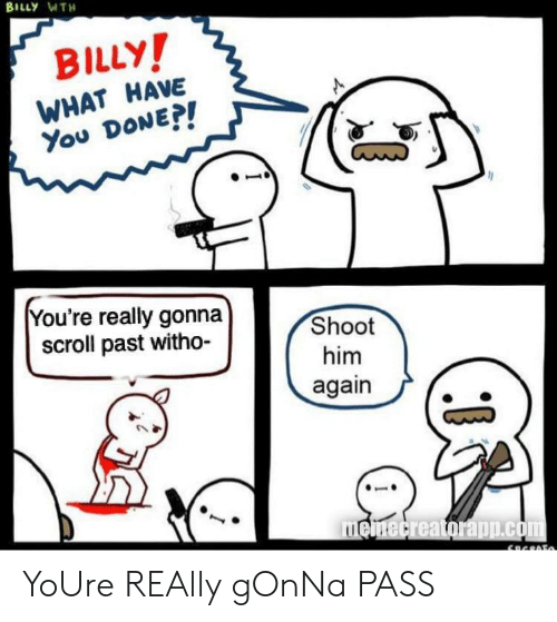 What Have You: BILLY WTH  BILLY!  WHAT HAVE  You DONEP!  You're really gonna  scroll past witho-  Shoot  him  again  memecreatorapp.com YoUre REAlly gOnNa PASS