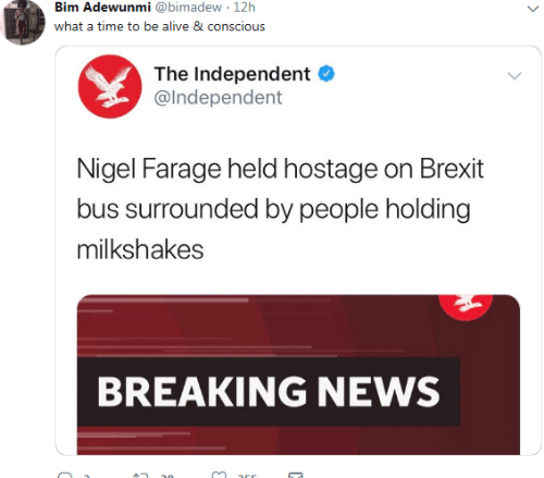 hostage: Bim Adewunmi @bimadew 12h  what a time to be alive 8 conscious  The Independent  @lndependent  Nigel Farage held hostage on Brexit  bus surrounded by people holding  milkshakes  BREAKING NEWS