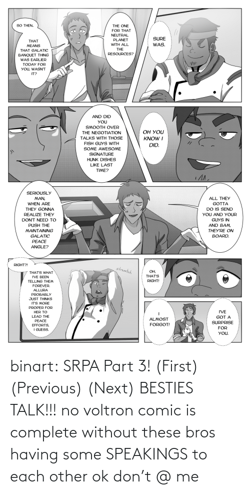 each other: binart:    SRPA Part 3! (First) (Previous) (Next)  BESTIES TALK!!! no voltron comic is complete without these bros having some SPEAKINGS to each other ok don't @ me