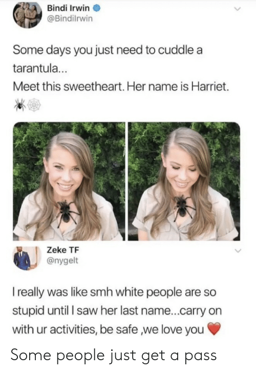 Her Last: Bindi Irwin  @Bindilrwin  Some days you just need to cuddle a  tarantul...  Meet this sweetheart. Her name is Harriet.  Zeke TF  @nygelt  I really was like smh white people are so  stupid until l saw her last name...carry on  with ur activities, be safe ,we love you Some people just get a pass