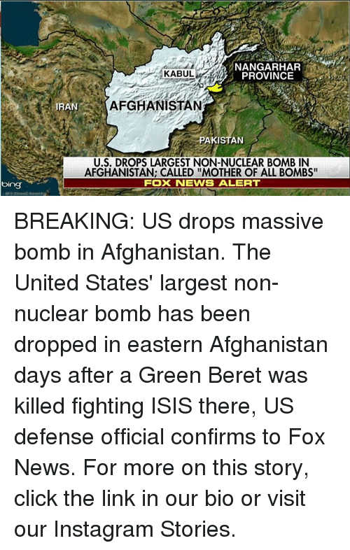 "bingeing: bing  KABUL  PROVINCE  AFGHANISTAN  IRAN  PAKISTAN  U.S. DROPS LARGEST NON-NUCLEAR BOMB IN  AFGHANISTAN: CALLED ""MOTHER OF ALL BOMBS""  FOX NEWS ALERT BREAKING: US drops massive bomb in Afghanistan. The United States' largest non-nuclear bomb has been dropped in eastern Afghanistan days after a Green Beret was killed fighting ISIS there, US defense official confirms to Fox News. For more on this story, click the link in our bio or visit our Instagram Stories."