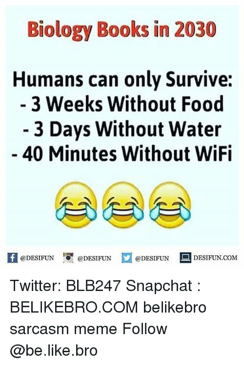 Wifie: Biology Books in 2030  Humans can only Survive:  3 Weeks Without Food  - 3 Days Without Water  40 Minutes Without WiFi  困@DESIFUN 증@DESIFUN  @DESIFUN-DESIFUN.COM Twitter: BLB247 Snapchat : BELIKEBRO.COM belikebro sarcasm meme Follow @be.like.bro
