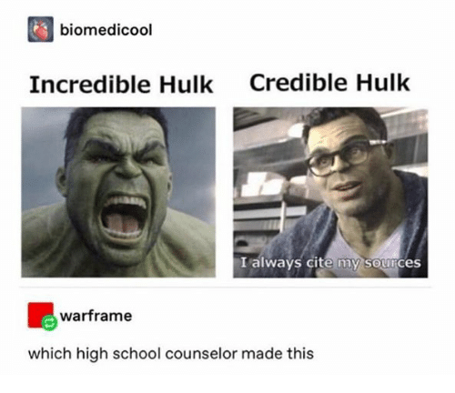 Hulk: biomedicool  Credible Hulk  Incredible Hulk  I always cite my sources  warframe  which high school counselor made this