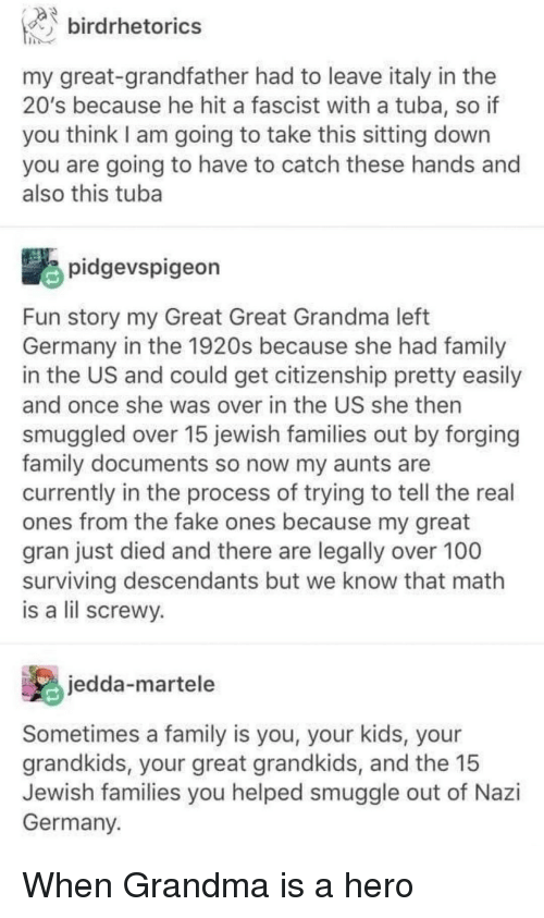 Anaconda, Fake, and Family: birdrhetorics  my great-grandfather had to leave italy in the  20's because he hit a fascist with a tuba, so if  you think I am going to take this sitting down  you are going to have to catch these hands and  also this tuba  pidgevspigeon  Fun story my Great Great Grandma left  Germany in the 1920s because she had family  in the US and could get citizenship pretty easily  and once she was over in the US she then  smuggled over 15 jewish families out by forging  family documents so now my aunts are  currently in the process of trying to tell the real  ones from the fake ones because my great  gran just died and there are legally over 100  surviving descendants but we know that math  is a lil screwv.  jedda-martele  Sometimes a family is you, your kids, your  grandkids, your great grandkids, and the 15  Jewish families you helped smuggle out of Nazi  Germany. When Grandma is a hero