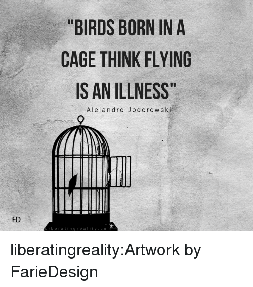 "Tumblr, Birds, and Blog: ""BIRDS BORN IN A  CAGE THINK FLYING  S AN ILLNESS  Alejandro Jodorowski  FD  iberatingreality.co liberatingreality:Artwork by FarieDesign"