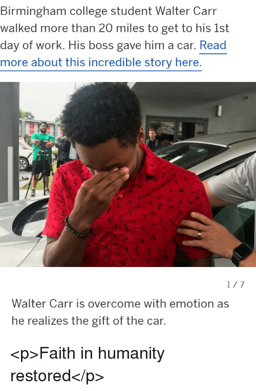 faith in humanity restored: Birmingham college student Walter Carr  walked more than 20 miles to get to his 1st  day of work. His boss gave him a car. Read  more about this incredible story here.  Walter Carr is overcome with emotion as  he realizes the gift of the car. <p>Faith in humanity restored</p>