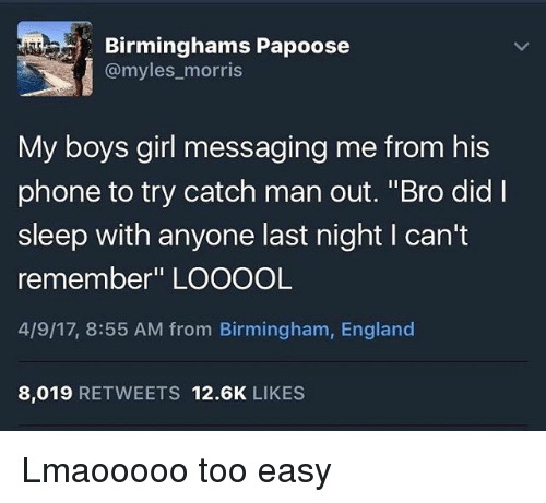 """England, Papoose, and Phone: Birminghams Papoose  @myles morris  My boys girl messaging me from his  phone to try catch man out. """"Bro did I  sleep with anyone last night l can't  remember"""" LOOOOL  4/9/17, 8:55 AM from Birmingham, England  8,019  RETWEETS 12.6K  LIKES Lmaooooo too easy"""