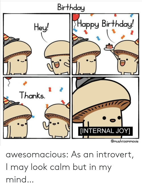 Internal: Birthday  Happy Birthday!  Hey!  Thanks.  [INTERNAL JOY]  @mushroommovie awesomacious:  As an introvert, I may look calm but in my mind…