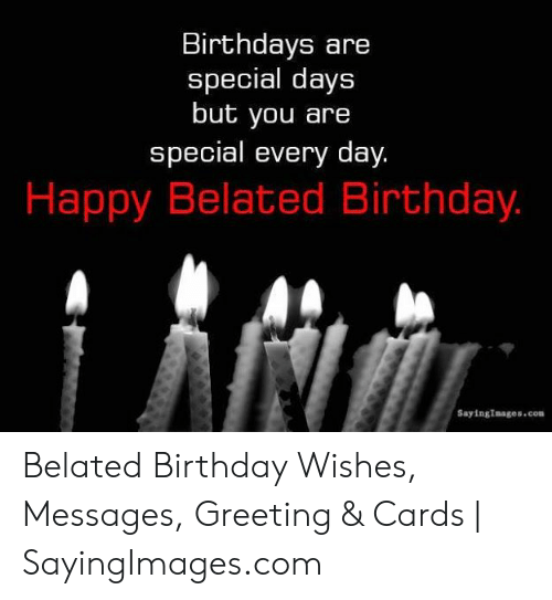 Birthday, Happy, and Belated Birthday: Birthdays are  special days  but you are  special every day.  Happy Belated Birthday.  SayingImages.com Belated Birthday Wishes, Messages, Greeting & Cards | SayingImages.com
